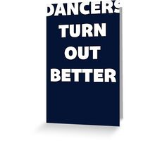 Dancers Turn Out Better - Funny Dancing T Shirt Greeting Card