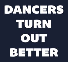 Dancers Turn Out Better - Funny Dancing T Shirt by bitsnbobs
