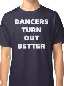 Dancers Turn Out Better - Funny Dancing T Shirt Classic T-Shirt