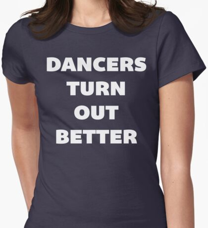 Dancers Turn Out Better - Funny Dancing T Shirt Womens Fitted T-Shirt