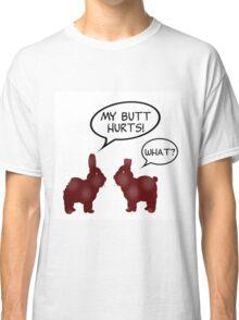 CHOCOLATE BUNNIES - MY BUTT HURTS Classic T-Shirt