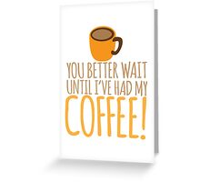 You had better wait until I've had my COFFEE!!!! Greeting Card