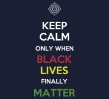 Keep Calm Only When Black Lives Finally Matter Kids Tee