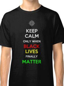 Keep Calm Only When Black Lives Finally Matter Classic T-Shirt