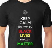 Keep Calm Only When Black Lives Finally Matter Unisex T-Shirt