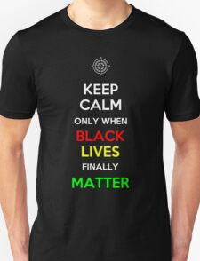 Keep Calm Only When Black Lives Finally Matter T-Shirt