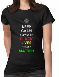 Keep Calm Only When Black Lives Finally Matter Womens Fitted T-Shirt