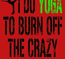 I DO YOGA TO BURN OFF THE CRAZY by fancytees