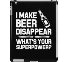 I MAKE BEER DISAPPEAR WHAT'S YOUR SUPERPOWER iPad Case/Skin
