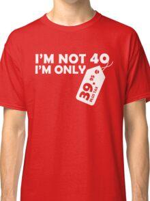 I'M NOT 40 I'M ONLY 39.95 PLUS TAX Classic T-Shirt