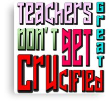 great teachers don't get crucified Canvas Print
