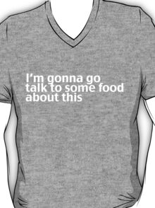 I'm gonna go talk to some food about this T-Shirt