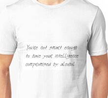 You're not smart enough to have your intelligence compromised by alcohol Unisex T-Shirt