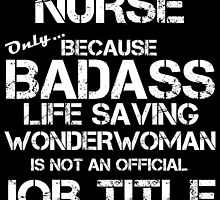 nurse only because badass life saving wonderwoman is not an official job title by teeshoppy