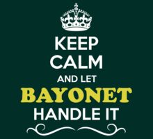 Keep Calm and Let BAYONET Handle it by Bernardos