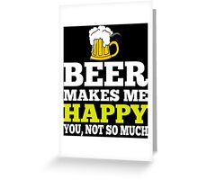 Beer Makes Me Happy You, Not So Much - TShirts & Hoodies Greeting Card