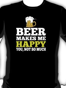 Beer Makes Me Happy You, Not So Much - TShirts & Hoodies T-Shirt