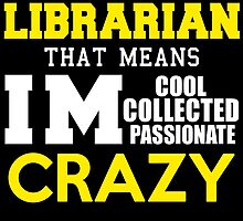 I'M A LIBRARIAN THAT MEANS IM COOL COLLECTED PASSIONATE CRAZY by avidarts