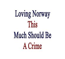 Loving Norway This Much Should Be A Crime  Photographic Print