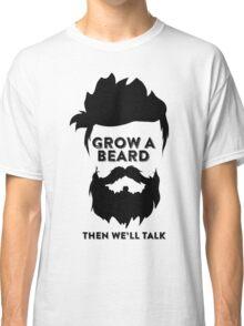 GROW A BEARD THEN WE'LL TALK Classic T-Shirt