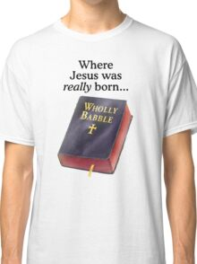 Where Jesus was really born Classic T-Shirt