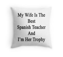 My Wife Is The Best Spanish Teacher And I'm Her Trophy  Throw Pillow