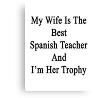 My Wife Is The Best Spanish Teacher And I'm Her Trophy  Canvas Print