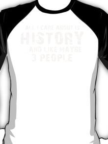 All I care About is History...And Like May be 3 People - T Shirts & Hoodies T-Shirt