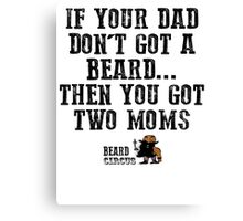 If Your Dad Don't Got A Beard... You Got Two Moms Canvas Print