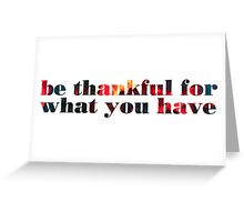 be thankful for what you have Greeting Card