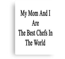 My Mom And I Are The Best Chefs In The World  Canvas Print