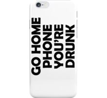 Go Home T-shirt, You're Drunk iPhone Case/Skin