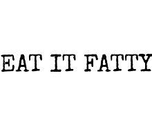 eat it fatty~ by Brandi Burdick