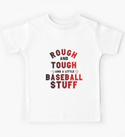 ROUGH AND TOUGH AND A LITTLE BASEBALL STUFF Kids Tee