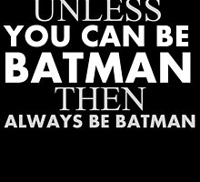 always be yourself unless u can be a batman then always be a batman by trendz