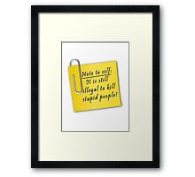 Note to self-It is still illegal to kill stupid people Framed Print