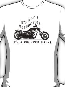 IT'S NOT A MOTORCYCLE IT'S A CHOPPER BABY! T-Shirt