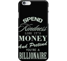 spend kindness like it's money and pretend you're a billionaire iPhone Case/Skin