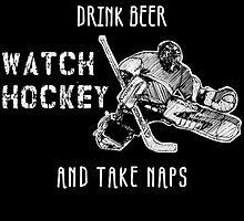 i just want to drink beer watch hockey and take naps by teeshoppy