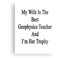 My Wife Is The Best Geophysics Teacher And I'm Her Trophy  Metal Print