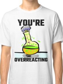 You're Overreacting Classic T-Shirt