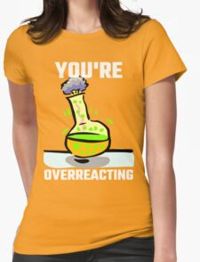 You're Overreacting Womens T-Shirt