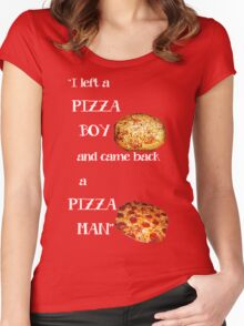 I left a pizza boy, and came back a pizza man. Women's Fitted Scoop T-Shirt