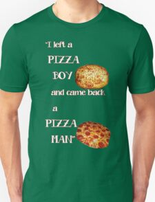 I left a pizza boy, and came back a pizza man. T-Shirt