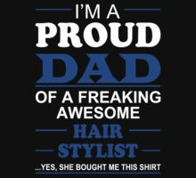 I'm A Proud Dad Of A Freaking Awesome Hair Stylist ... Yes, She Bought Me This Shirt - TShirts & Hoodies by funnyshirts2015