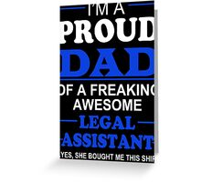 I'm A Proud Dad Of A Freaking Awesome Legal Assistant ... Yes, She Bought Me This Shirt - TShirts & Hoodies Greeting Card