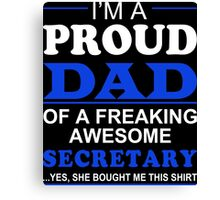 I'm A Proud Dad Of A Freaking Awesome Secretary ... Yes, She Bought Me This Shirt - TShirts & Hoodies Canvas Print