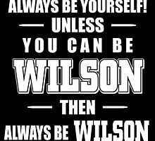 always be yourself unless u can be a wilson then always be a wilson by trendz