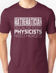 Mathematician - Because Even Physicists Need Heroes T-Shirt