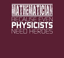 Mathematician - Because Even Physicists Need Heroes Unisex T-Shirt